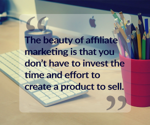 affiliate marketing means you don't have to create your own product